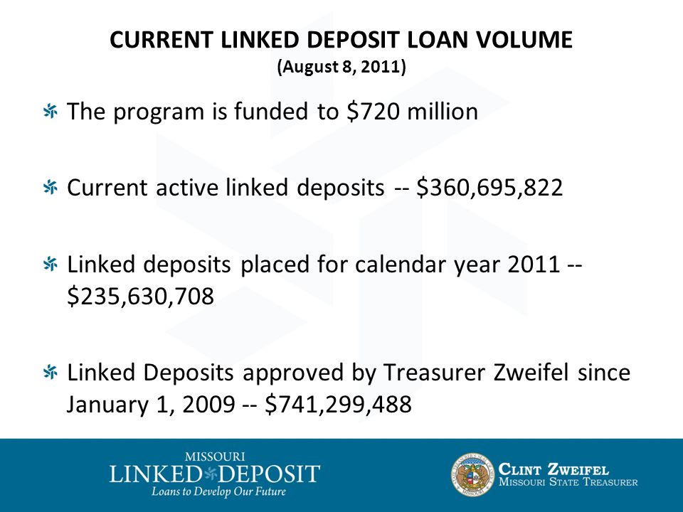 CURRENT LINKED DEPOSIT LOAN VOLUME (August 8, 2011) The program is funded to $720 million Current active linked deposits -- $360,695,822 Linked deposits placed for calendar year 2011 -- $235,630,708 Linked Deposits approved by Treasurer Zweifel since January 1, 2009 -- $741,299,488