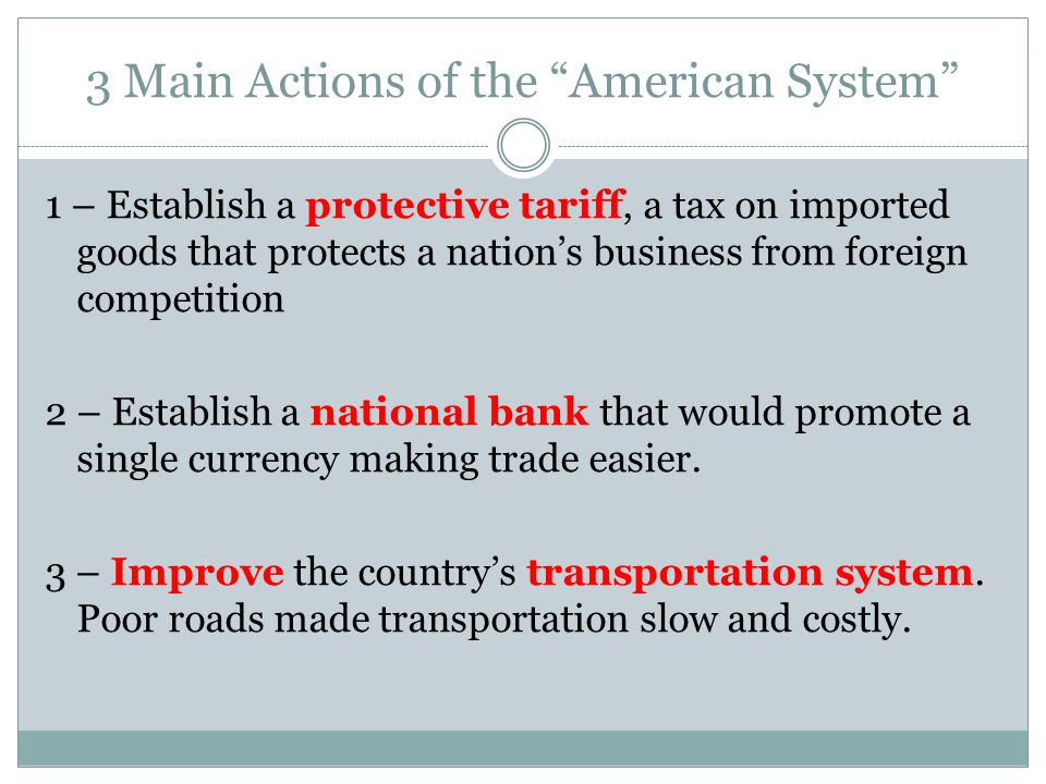 3 Main Actions of the American System 1 – Establish a protective tariff, a tax on imported goods that protects a nation's business from foreign competition 2 – Establish a national bank that would promote a single currency making trade easier.