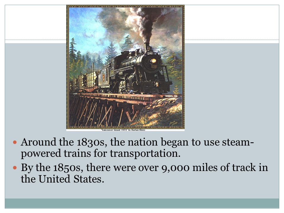 Around the 1830s, the nation began to use steam- powered trains for transportation.