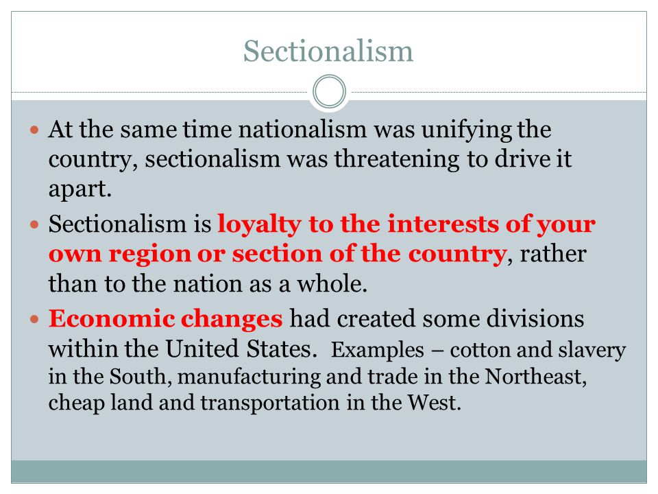 Sectionalism At the same time nationalism was unifying the country, sectionalism was threatening to drive it apart.