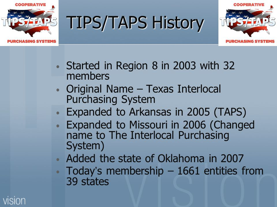 TIPS/TAPS History Started in Region 8 in 2003 with 32 members Original Name – Texas Interlocal Purchasing System Expanded to Arkansas in 2005 (TAPS) Expanded to Missouri in 2006 (Changed name to The Interlocal Purchasing System) Added the state of Oklahoma in 2007 Today's membership – 1661 entities from 39 states