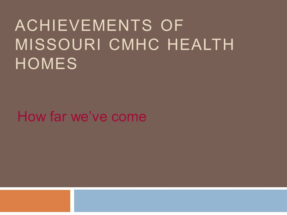ACHIEVEMENTS OF MISSOURI CMHC HEALTH HOMES How far we've come