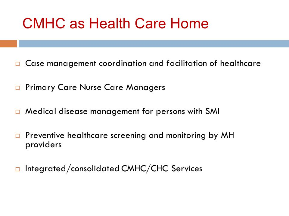 CMHC as Health Care Home  Case management coordination and facilitation of healthcare  Primary Care Nurse Care Managers  Medical disease management for persons with SMI  Preventive healthcare screening and monitoring by MH providers  Integrated/consolidated CMHC/CHC Services