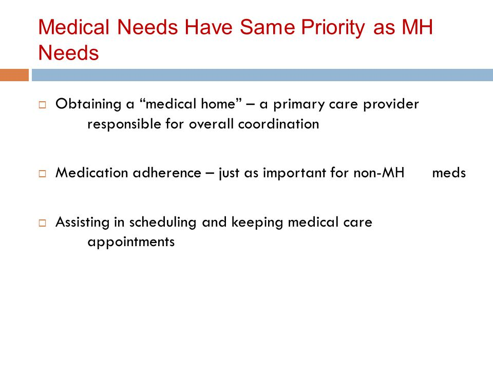 Medical Needs Have Same Priority as MH Needs  Obtaining a medical home – a primary care provider responsible for overall coordination  Medication adherence – just as important for non-MH meds  Assisting in scheduling and keeping medical care appointments