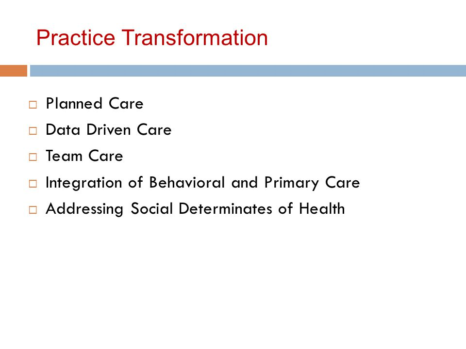 Practice Transformation  Planned Care  Data Driven Care  Team Care  Integration of Behavioral and Primary Care  Addressing Social Determinates of Health
