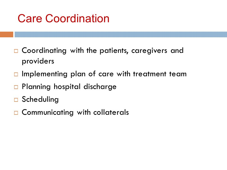 Care Coordination  Coordinating with the patients, caregivers and providers  Implementing plan of care with treatment team  Planning hospital discharge  Scheduling  Communicating with collaterals