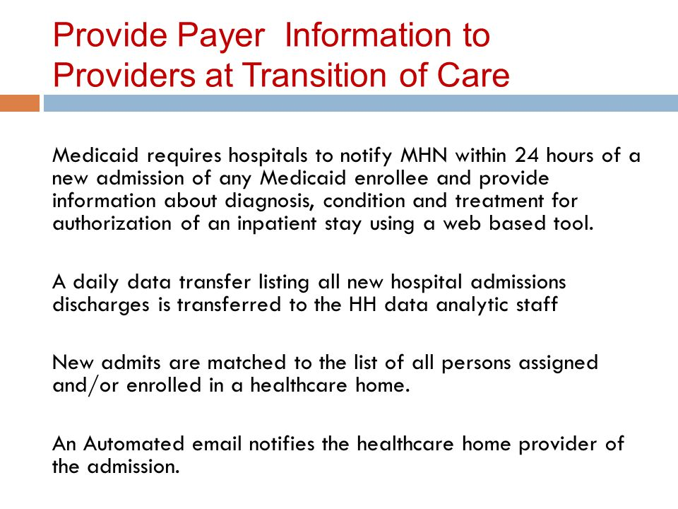 Provide Payer Information to Providers at Transition of Care Medicaid requires hospitals to notify MHN within 24 hours of a new admission of any Medicaid enrollee and provide information about diagnosis, condition and treatment for authorization of an inpatient stay using a web based tool.