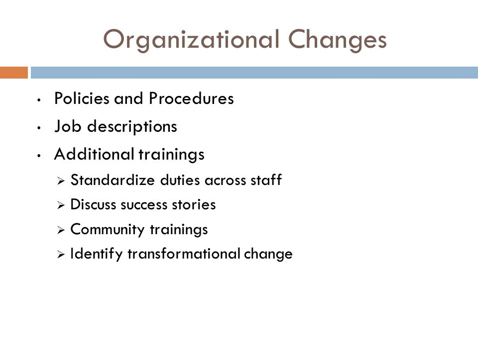 Organizational Changes Policies and Procedures Job descriptions Additional trainings  Standardize duties across staff  Discuss success stories  Community trainings  Identify transformational change