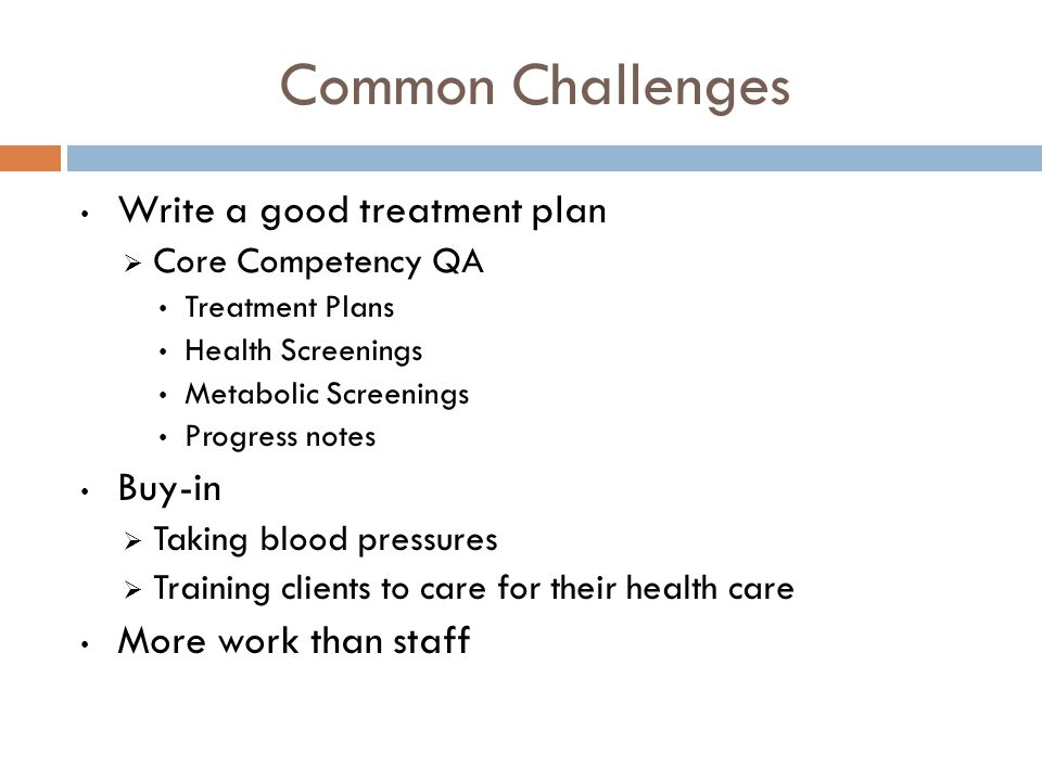 Common Challenges Write a good treatment plan  Core Competency QA Treatment Plans Health Screenings Metabolic Screenings Progress notes Buy-in  Taking blood pressures  Training clients to care for their health care More work than staff