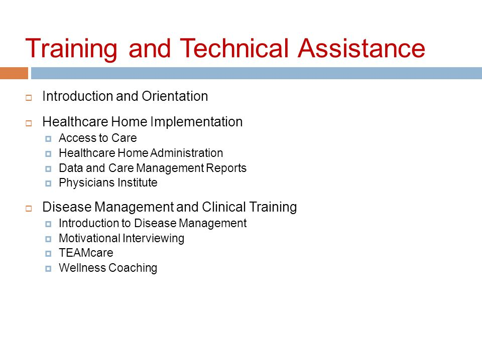 Training and Technical Assistance  Introduction and Orientation  Healthcare Home Implementation  Access to Care  Healthcare Home Administration  Data and Care Management Reports  Physicians Institute  Disease Management and Clinical Training  Introduction to Disease Management  Motivational Interviewing  TEAMcare  Wellness Coaching