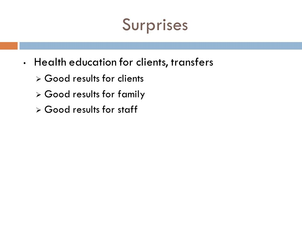 Surprises Health education for clients, transfers  Good results for clients  Good results for family  Good results for staff