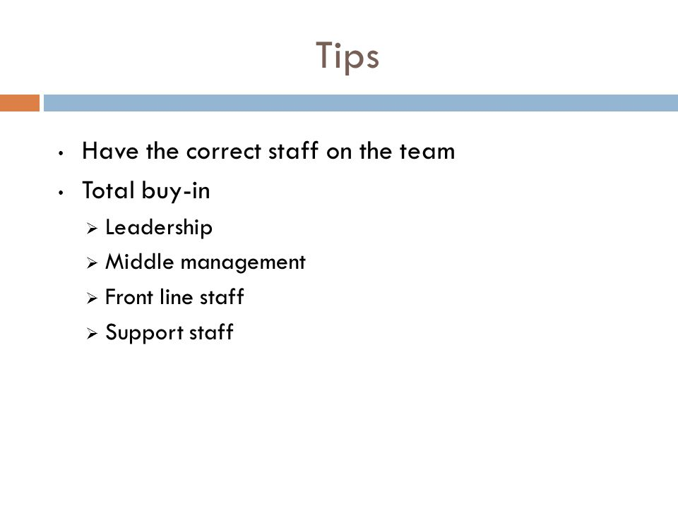 Tips Have the correct staff on the team Total buy-in  Leadership  Middle management  Front line staff  Support staff