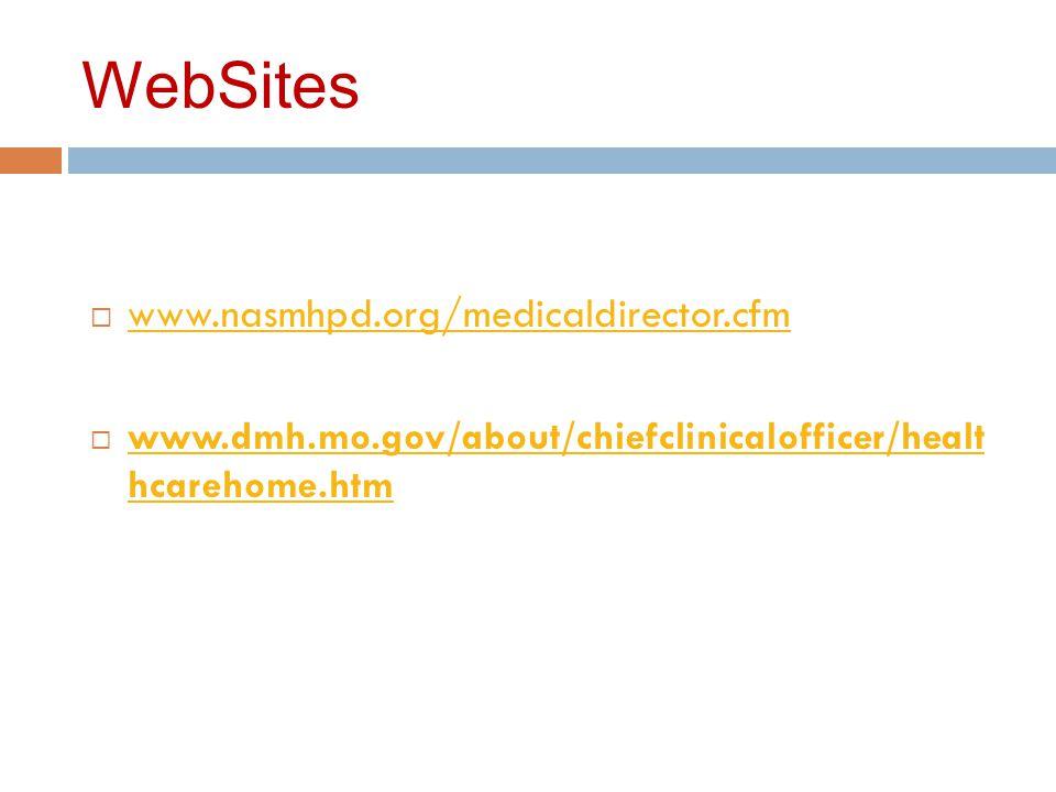 WebSites  www.nasmhpd.org/medicaldirector.cfm www.nasmhpd.org/medicaldirector.cfm  www.dmh.mo.gov/about/chiefclinicalofficer/healt hcarehome.htm www.dmh.mo.gov/about/chiefclinicalofficer/healt hcarehome.htm