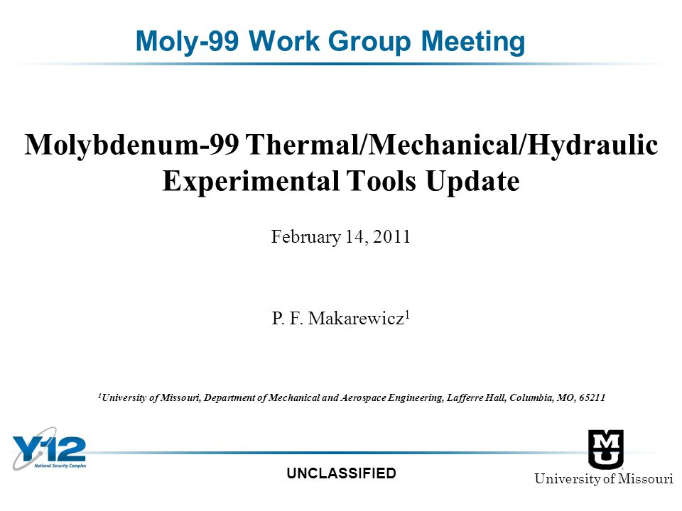 University of Missouri UNCLASSIFIED Moly-99 Work Group Meeting Molybdenum-99 Thermal/Mechanical/Hydraulic Experimental Tools Update 1 University of Mi