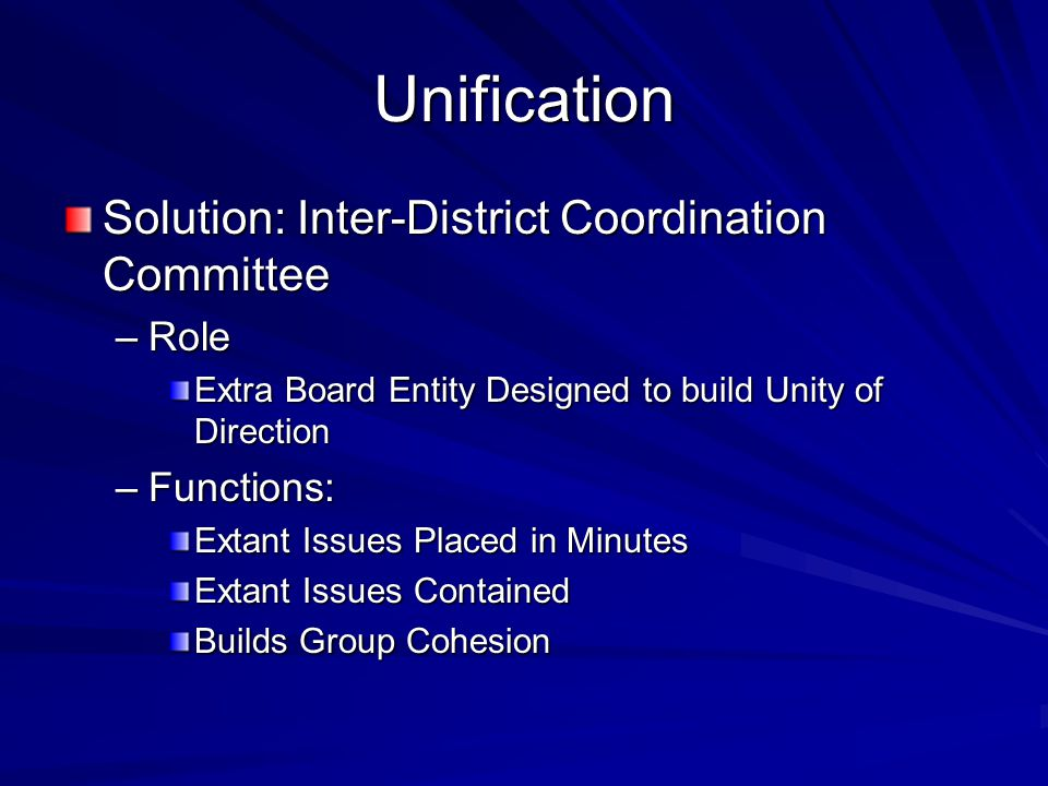 Unification Solution: Inter-District Coordination Committee –Role Extra Board Entity Designed to build Unity of Direction –Functions: Extant Issues Placed in Minutes Extant Issues Contained Builds Group Cohesion