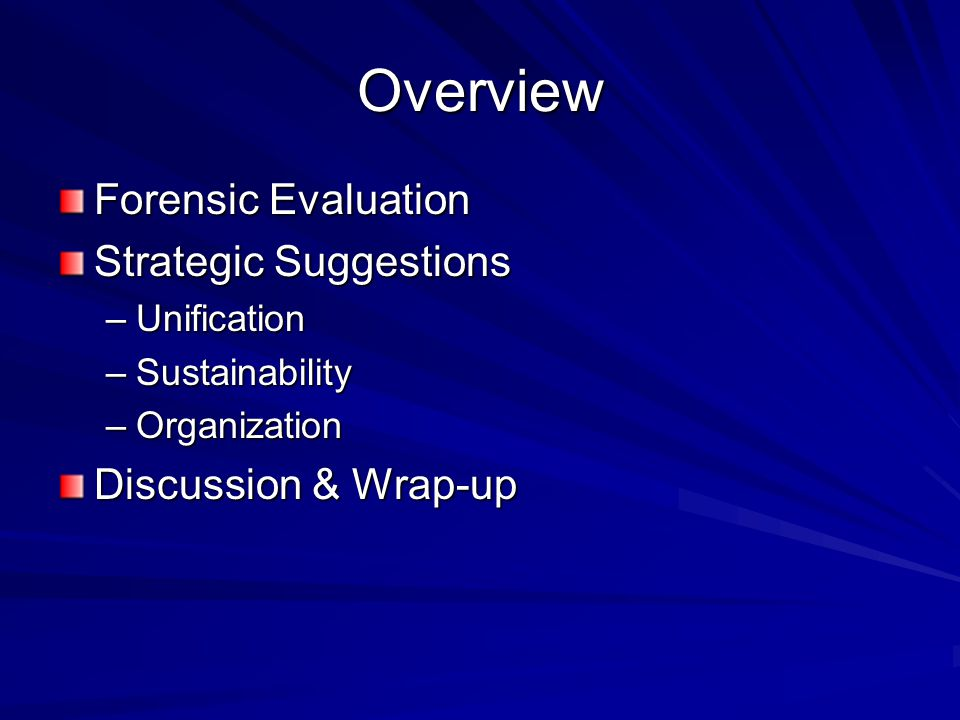 Overview Forensic Evaluation Strategic Suggestions –Unification –Sustainability –Organization Discussion & Wrap-up