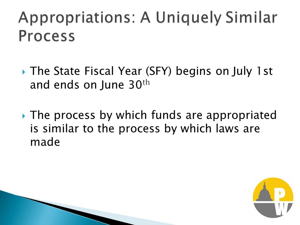  The State Fiscal Year (SFY) begins on July 1st and ends on June 30 th  The process by which funds are appropriated is similar to the process by which laws are made