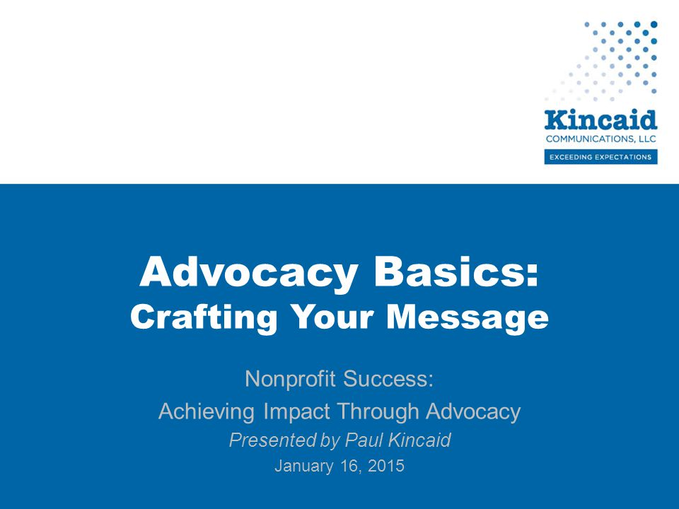 Advocacy Basics: Crafting Your Message Nonprofit Success: Achieving Impact Through Advocacy Presented by Paul Kincaid January 16, 2015