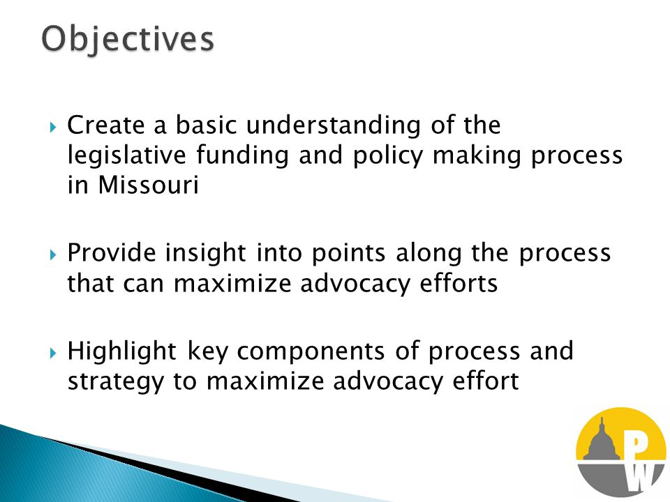 Create a basic understanding of the legislative funding and policy making process in Missouri  Provide insight into points along the process that can maximize advocacy efforts  Highlight key components of process and strategy to maximize advocacy effort