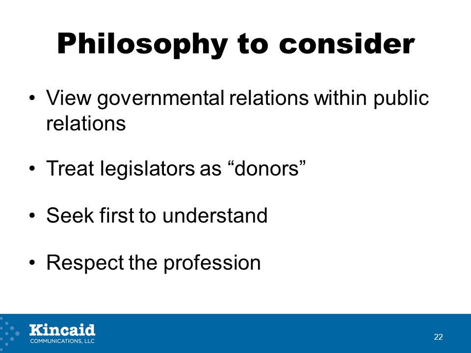 Philosophy to consider View governmental relations within public relations Treat legislators as donors Seek first to understand Respect the profession 22