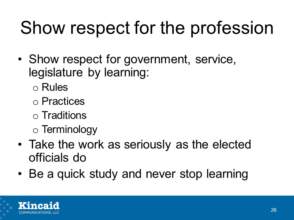 Show respect for the profession Show respect for government, service, legislature by learning: o Rules o Practices o Traditions o Terminology Take the