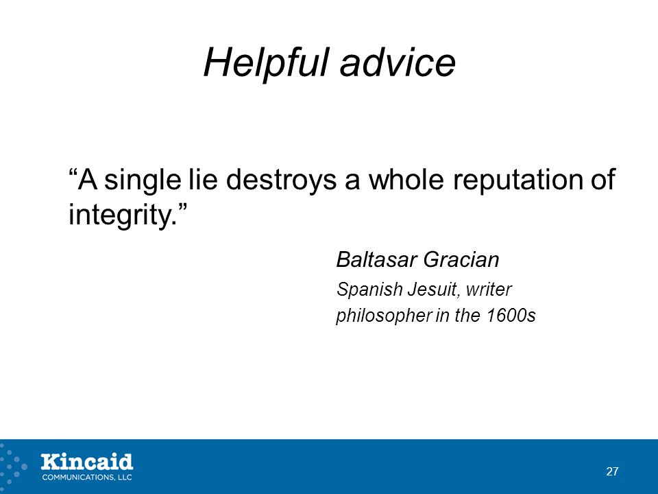 Helpful advice A single lie destroys a whole reputation of integrity. Baltasar Gracian Spanish Jesuit, writer philosopher in the 1600s 27