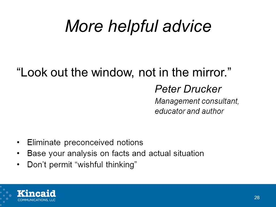 More helpful advice Look out the window, not in the mirror. Peter Drucker Management consultant, educator and author Eliminate preconceived notions Base your analysis on facts and actual situation Don't permit wishful thinking 28