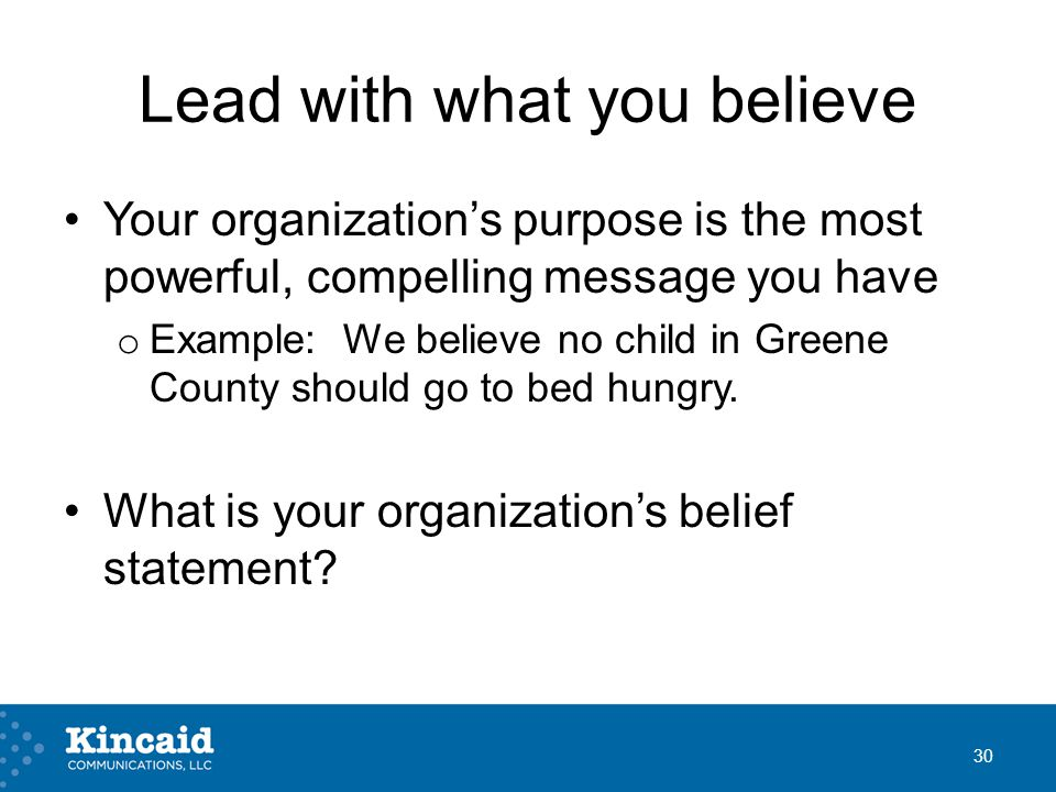 Lead with what you believe Your organization's purpose is the most powerful, compelling message you have o Example: We believe no child in Greene County should go to bed hungry.