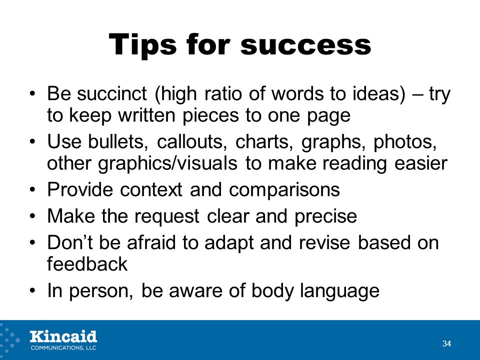 Tips for success Be succinct (high ratio of words to ideas) – try to keep written pieces to one page Use bullets, callouts, charts, graphs, photos, ot