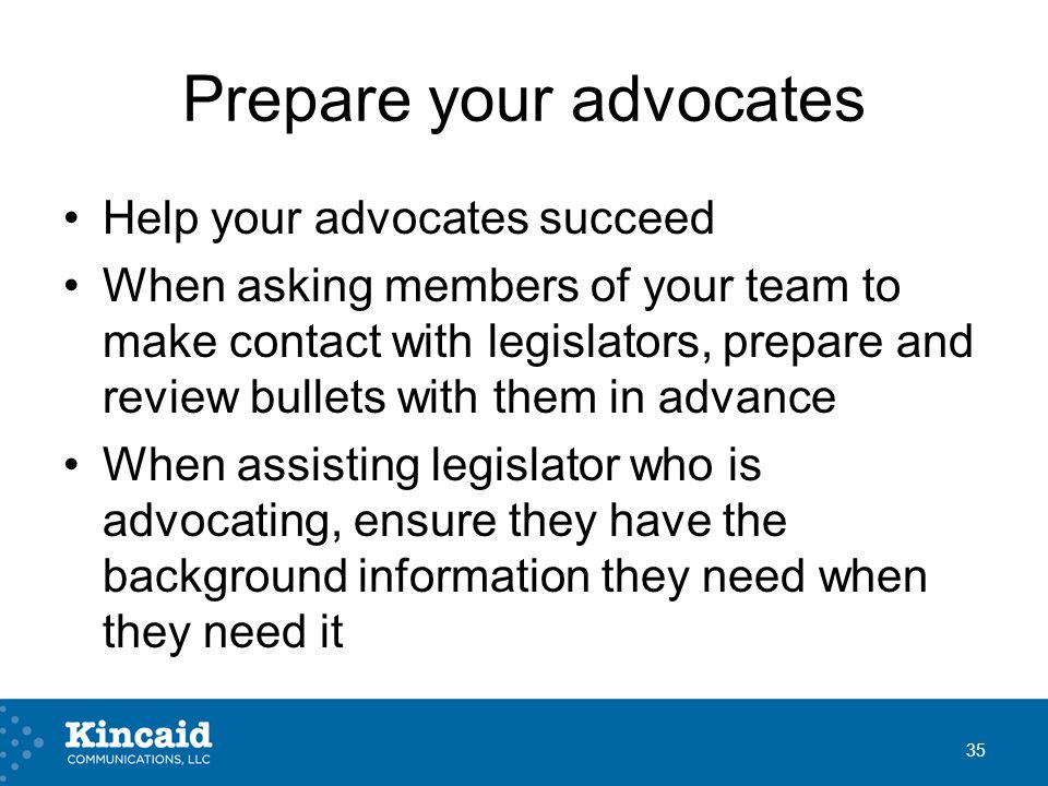 Prepare your advocates Help your advocates succeed When asking members of your team to make contact with legislators, prepare and review bullets with