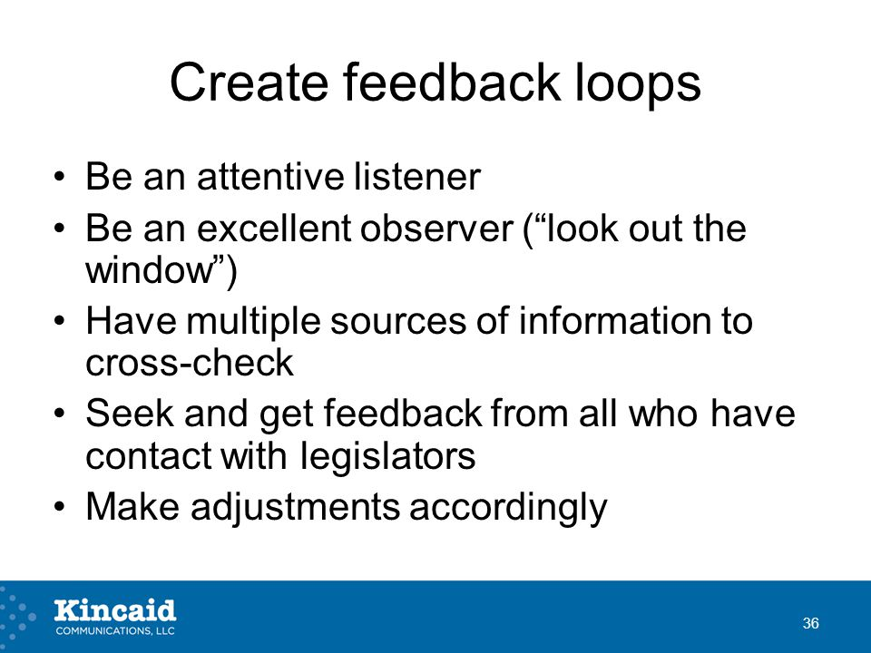 Create feedback loops Be an attentive listener Be an excellent observer ( look out the window ) Have multiple sources of information to cross-check Seek and get feedback from all who have contact with legislators Make adjustments accordingly 36