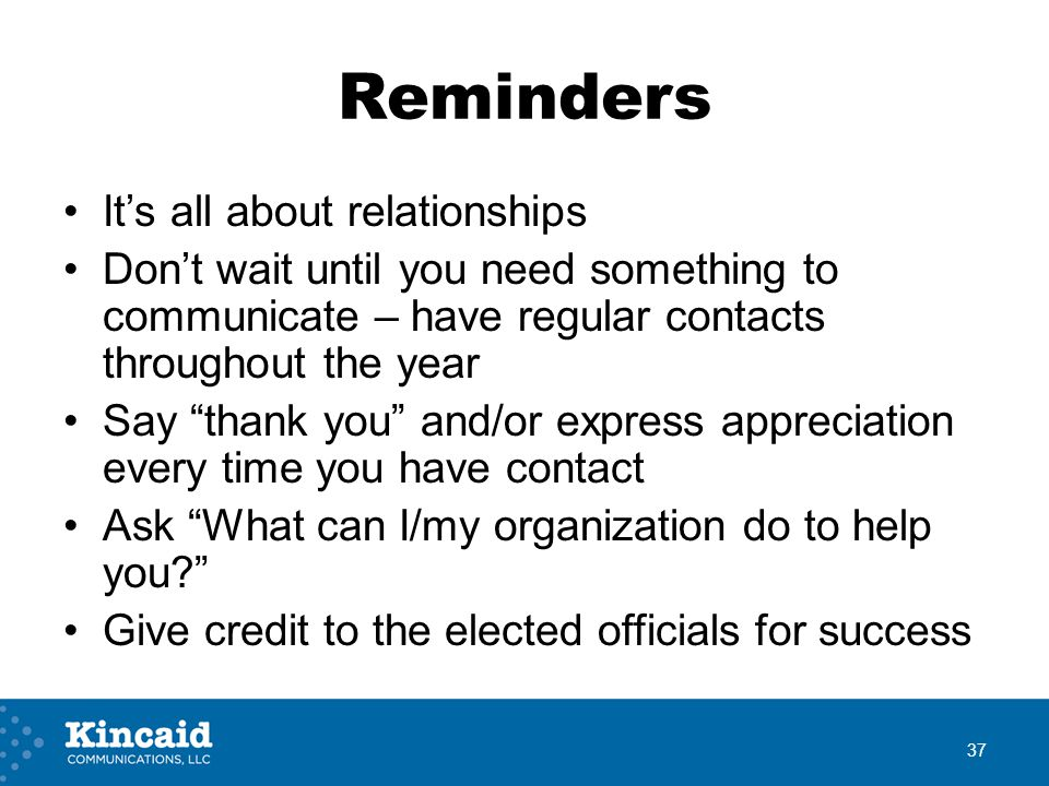 Reminders It's all about relationships Don't wait until you need something to communicate – have regular contacts throughout the year Say thank you and/or express appreciation every time you have contact Ask What can I/my organization do to help you? Give credit to the elected officials for success 37