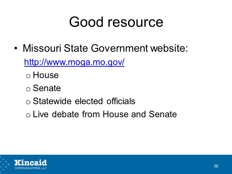 Good resource Missouri State Government website: http://www.moga.mo.gov/ o House o Senate o Statewide elected officials o Live debate from House and S