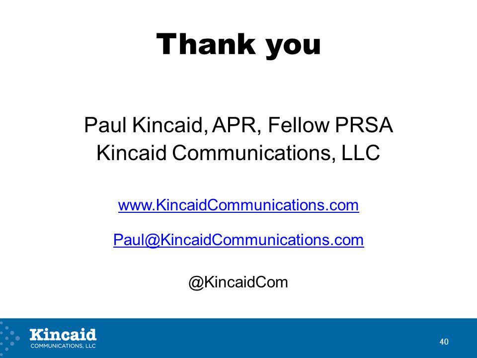 Thank you Paul Kincaid, APR, Fellow PRSA Kincaid Communications, LLC www.KincaidCommunications.com Paul@KincaidCommunications.com @KincaidCom 40