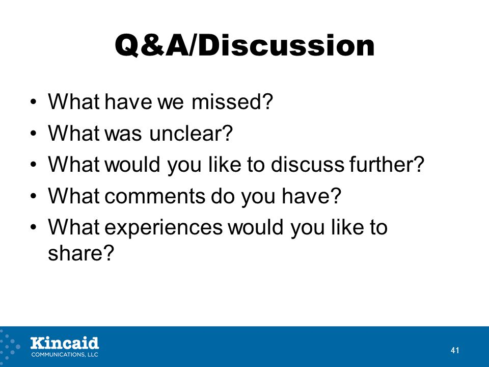 Q&A/Discussion What have we missed? What was unclear? What would you like to discuss further? What comments do you have? What experiences would you li