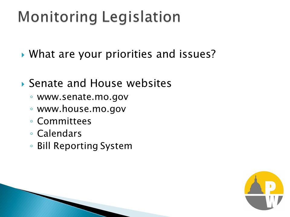  What are your priorities and issues?  Senate and House websites ◦ www.senate.mo.gov ◦ www.house.mo.gov ◦ Committees ◦ Calendars ◦ Bill Reporting Sy