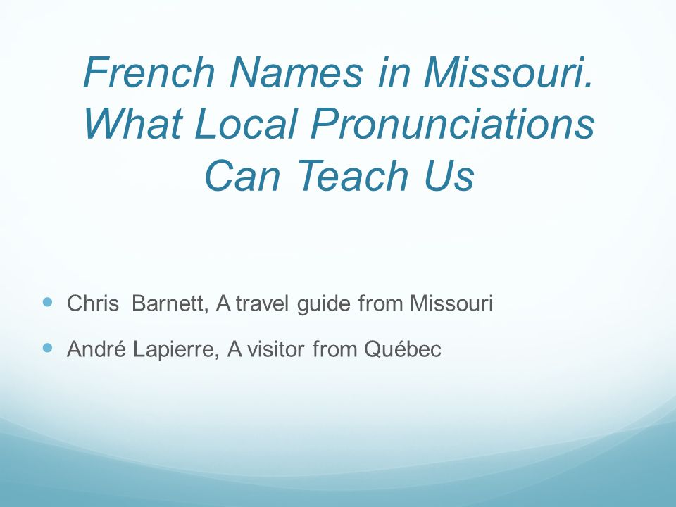 French Names in Missouri. What Local Pronunciations Can Teach Us Chris Barnett, A travel guide from Missouri André Lapierre, A visitor from Québec