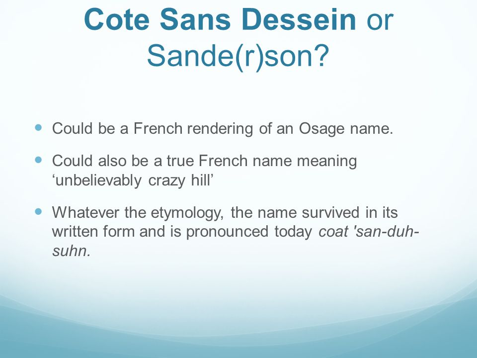 Cote Sans Dessein or Sande(r)son? Could be a French rendering of an Osage name. Could also be a true French name meaning 'unbelievably crazy hill' Wha