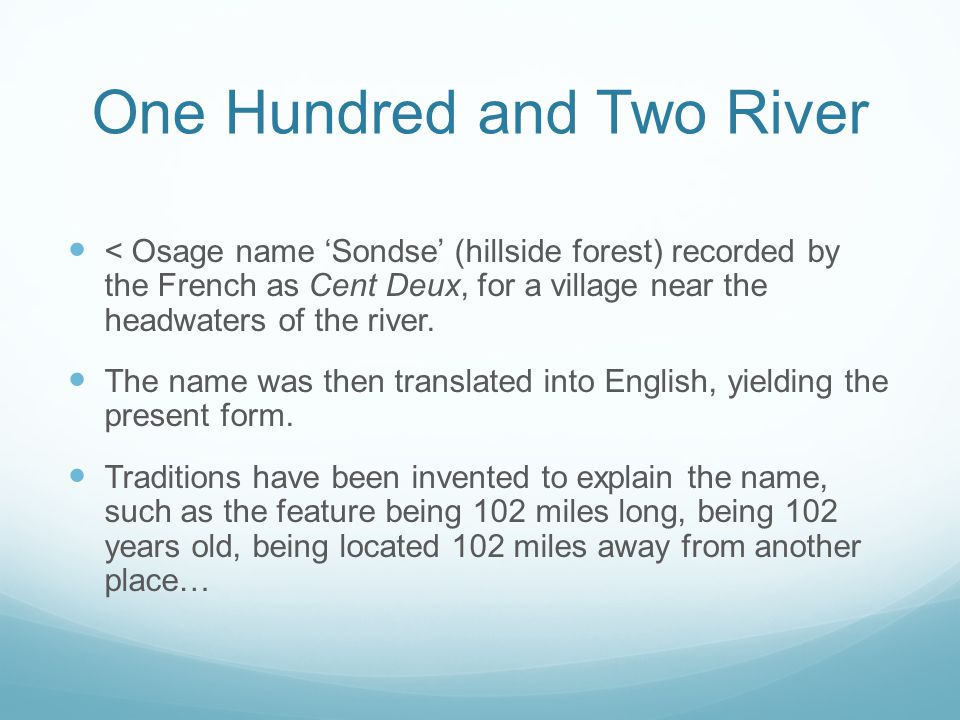 One Hundred and Two River < Osage name 'Sondse' (hillside forest) recorded by the French as Cent Deux, for a village near the headwaters of the river.