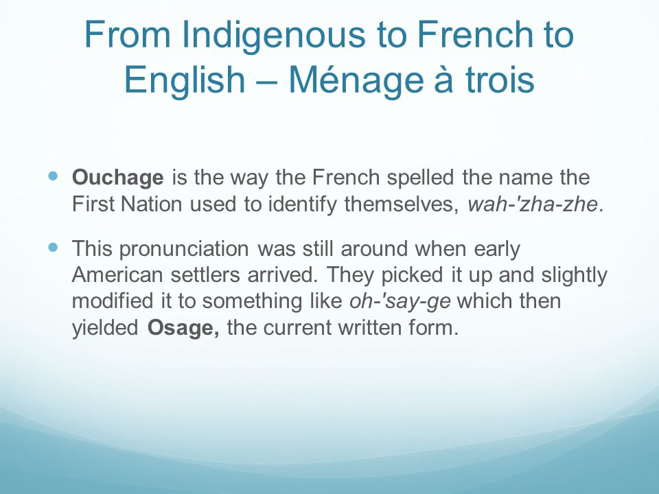 From Indigenous to French to English – Ménage à trois Ouchage is the way the French spelled the name the First Nation used to identify themselves, wah