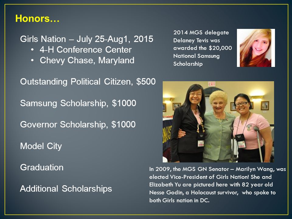 Honors… Girls Nation – July 25-Aug1, 2015 4-H Conference Center Chevy Chase, Maryland Outstanding Political Citizen, $500 Samsung Scholarship, $1000 Governor Scholarship, $1000 Model City Graduation Additional Scholarships 2014 MGS delegate Delaney Tevis was awarded the $20,000 National Samsung Scholarship In 2009, the MGS GN Senator – Marilyn Wang, was elected Vice-President of Girls Nation.