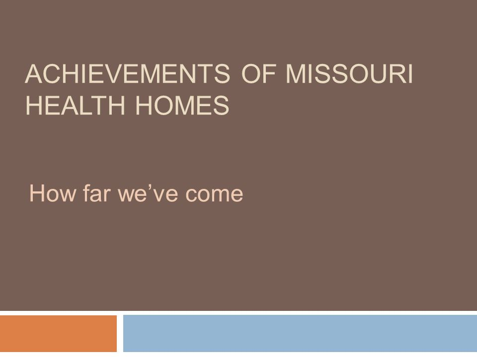 ACHIEVEMENTS OF MISSOURI HEALTH HOMES How far we've come
