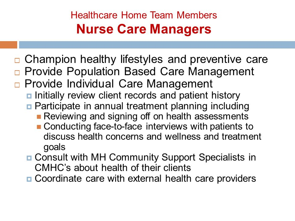  Champion healthy lifestyles and preventive care  Provide Population Based Care Management  Provide Individual Care Management  Initially review client records and patient history  Participate in annual treatment planning including Reviewing and signing off on health assessments Conducting face-to-face interviews with patients to discuss health concerns and wellness and treatment goals  Consult with MH Community Support Specialists in CMHC's about health of their clients  Coordinate care with external health care providers Healthcare Home Team Members Nurse Care Managers