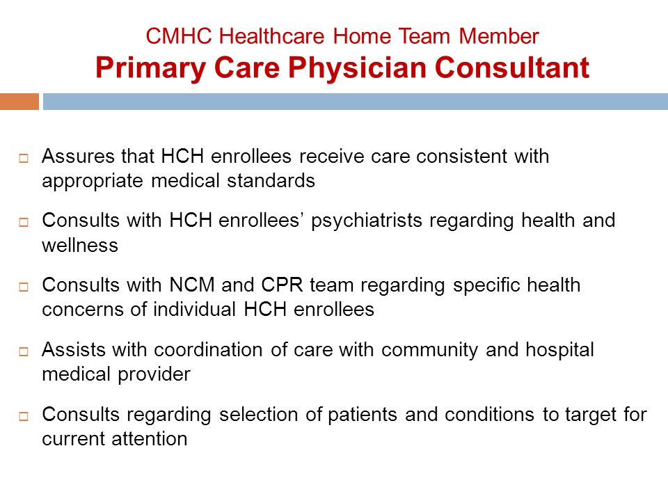  Assures that HCH enrollees receive care consistent with appropriate medical standards  Consults with HCH enrollees' psychiatrists regarding health and wellness  Consults with NCM and CPR team regarding specific health concerns of individual HCH enrollees  Assists with coordination of care with community and hospital medical provider  Consults regarding selection of patients and conditions to target for current attention CMHC Healthcare Home Team Member Primary Care Physician Consultant