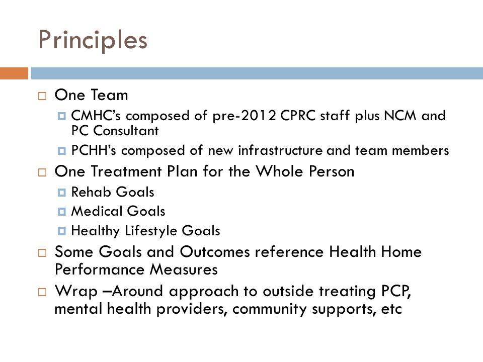 Principles  One Team  CMHC's composed of pre-2012 CPRC staff plus NCM and PC Consultant  PCHH's composed of new infrastructure and team members  One Treatment Plan for the Whole Person  Rehab Goals  Medical Goals  Healthy Lifestyle Goals  Some Goals and Outcomes reference Health Home Performance Measures  Wrap –Around approach to outside treating PCP, mental health providers, community supports, etc