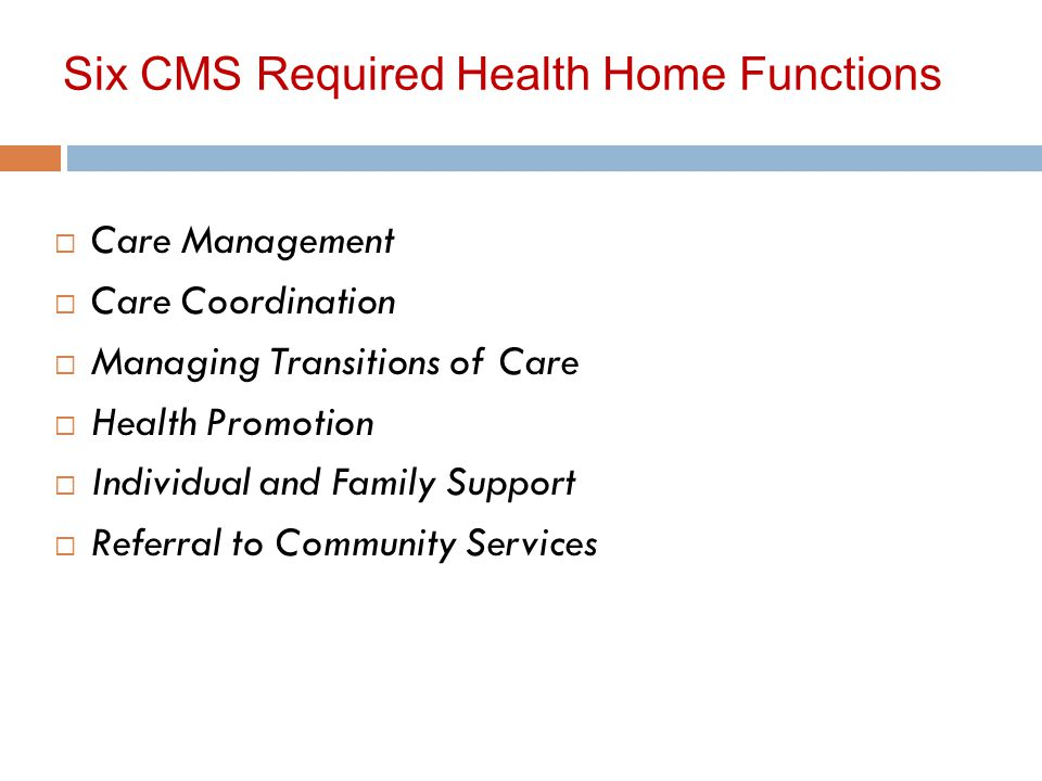Six CMS Required Health Home Functions  Care Management  Care Coordination  Managing Transitions of Care  Health Promotion  Individual and Family Support  Referral to Community Services