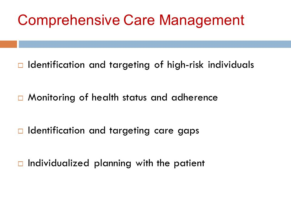 Comprehensive Care Management  Identification and targeting of high-risk individuals  Monitoring of health status and adherence  Identification and targeting care gaps  Individualized planning with the patient