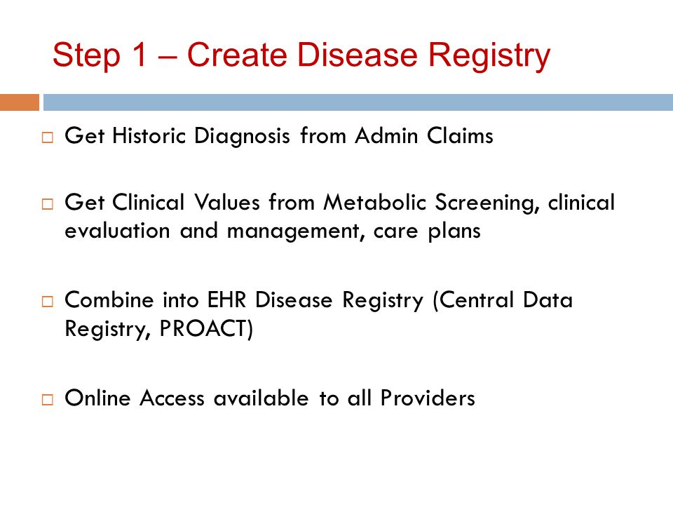 Step 1 – Create Disease Registry  Get Historic Diagnosis from Admin Claims  Get Clinical Values from Metabolic Screening, clinical evaluation and management, care plans  Combine into EHR Disease Registry (Central Data Registry, PROACT)  Online Access available to all Providers