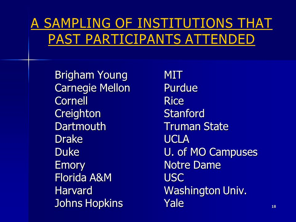 A SAMPLING OF INSTITUTIONS THAT PAST PARTICIPANTS ATTENDED Brigham Young Carnegie Mellon CornellCreightonDartmouthDrakeDukeEmory Florida A&M Harvard Johns Hopkins MITPurdueRiceStanford Truman State UCLA U.