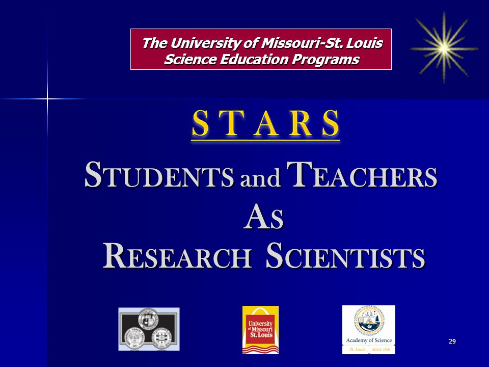 The University of Missouri-St. Louis Science Education Programs S TUDENTS and T EACHERS A S A S R ESEARCH S CIENTISTS R ESEARCH S CIENTISTS 29